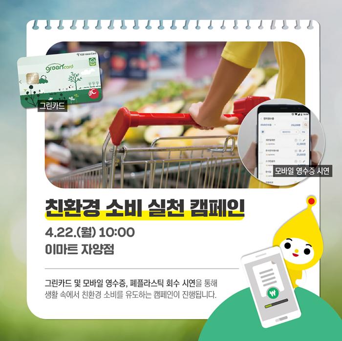 서울 자양동 이마트 매장에서는 4월 22일 오전 10시부터 친환경 소비 실천 공익활동 캠페인을 진행합니다 그린카드 및 모바일 영수증 폐플라스틱 회수 시연을 통해 생활속에서 친환경 소비를 유도하는 캠페인이 진행됩니다.